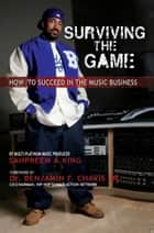 Surviving The Game: How To Succeed In The Music Business ebook by Sahpreem  A. King