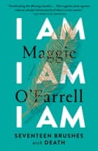 I Am, I Am, I Am - Seventeen Brushes with Death eBook by Maggie O'Farrell