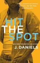 Hit the Spot ebook by J. Daniels