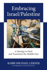 Embracing Israel/Palestine - A Strategy to Heal and Transform the Middle East ebook by Michael Lerner