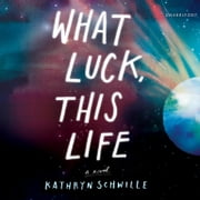 What Luck, This Life audiobook by Kathryn Schwille
