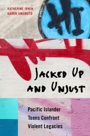 Jacked Up and Unjust - Pacific Islander Teens Confront Violent Legacies ebook by Katherine Irwin,Karen Umemoto