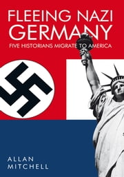 FLEEING NAZI GERMANY - Five Historians Migrate to America ebook by Allan Mitchell
