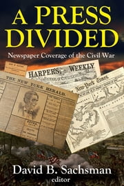 A Press Divided - Newspaper Coverage of the Civil War ebook by