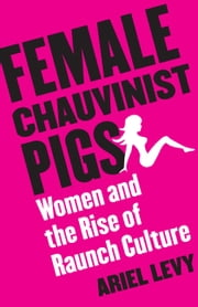Female Chauvinist Pigs - Women and the Rise of Raunch Culture ebook by Ariel Levy