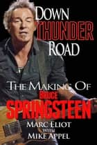 Down Thunder Road: The Making of Bruce Springsteen ebook by Marc Eliot, Mike Appel