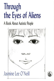 Through the Eyes of Aliens - A Book about Autistic People ebook by Jasmine Lee O'Neill