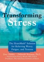 Transforming Stress - The Heartmath Solution for Relieving Worry, Fatigue, and Tension ebook by Doc Childre, Deborah Rozman, PhD