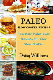 Paleo Slow Cooker Recipes - The Best Paleo Diet Recipes for Your Slow Cooker ebook by Daisy Williams