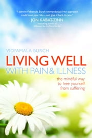Living Well with Pain and Illness - The Mindful Way to Free Yourself from Suffering ebook by Burch Vidyamala