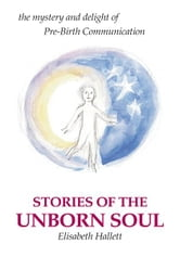 Stories of the Unborn Soul - the mystery and delight of Pre-Birth Communication ebook by Elisabeth Hallett