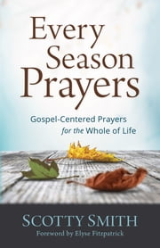 Every Season Prayers - Gospel-Centered Prayers for the Whole of Life ebook by Scotty Smith,Elyse Fitzpatrick