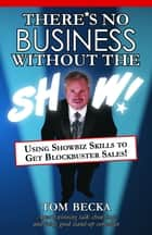 There's No Business Without the Show!: Using Showbiz Skills to Get Blockbuster Sales! ebook by Tom Becka