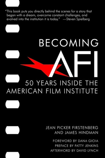 Becoming AFI - 50 Years Inside the American Film Institute ebook by Jean Picker Firstenberg,James Hindman,Patty Jenkins,David Lynch,Nick DeMartino,Patricia King Hanson,Larry Kirkman,Emily Laskin