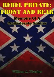 Rebel Private: Front And Rear: Memoirs Of A Confederate Soldier ebook by William A. Fletcher