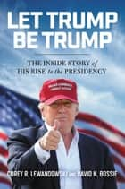 Let Trump Be Trump - The Inside Story of His Rise to the Presidency ebook by Corey R. Lewandowski, David N. Bossie