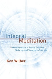 Integral Meditation - Mindfulness as a Way to Grow Up, Wake Up, and Show Up in Your Life ebook by Ken Wilber