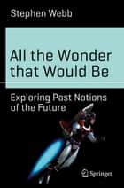 All the Wonder that Would Be - Exploring Past Notions of the Future ebook by Stephen Webb