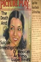 The Death And Suicide Investigation Of Mexican Actress Lupe Velez ebook by Robert Grey Reynolds Jr