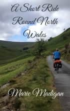 A Short Ride Round North Wales ebook by Marie Madigan