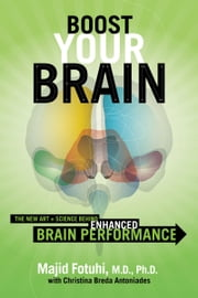 Boost Your Brain - The New Art and Science Behind Enhanced Brain Performance ebook by Majid Fotuhi, Christina Breda Antoniades