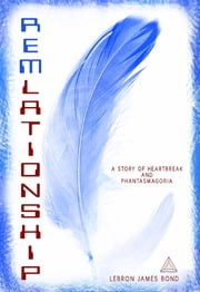 REMlationship - A Story of Heartbreak and Phantasmagoria ebook by Lebron James Bond,Rochelle Levy