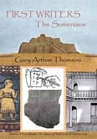 First Writers—The Sumerians - They Wrote on Clay ebook by Gary Arthur Thomson