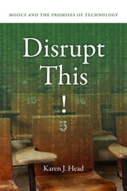 Disrupt This! - MOOCs and the Promises of Technology ebook by Karen J. Head