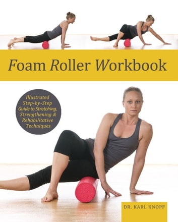 Foam Roller Workbook - Illustrated Step-by-Step Guide to Stretching, Strengthening and Rehabilitative Techniques ebook by Karl Knopf
