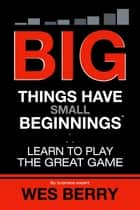 Big Things Have Small Beginnings - Learn to Play the Great Game 電子書籍 by Wes Berry