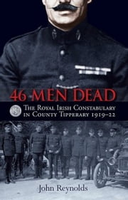 46 Men Dead - The Royal Irish Constabulary in County Tipperary 1919–22 ebook by John Reynolds