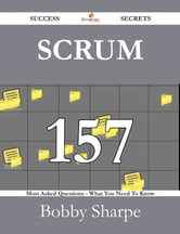 Scrum 157 Success Secrets - 157 Most Asked Questions On Scrum - What You Need To Know ebook by Bobby Sharpe