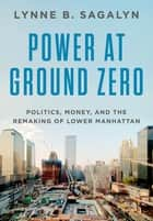 Power at Ground Zero - Politics, Money, and the Remaking of Lower Manhattan ebook by
