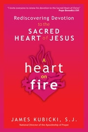 A Heart on Fire - Rediscovering Devotion to the Sacred Heart of Jesus ebook by James Kubicki S.J.