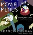 Movie Menus - Recipes for Perfect Meals with Your Favorite Films ebook by Francine Segan