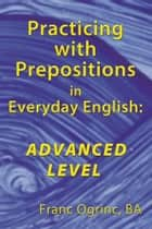 Practicing with Prepositions in Everyday English: Advanced Level ebook by Franc Ogrinc, BA
