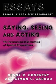 Saying, Seeing and Acting - The Psychological Semantics of Spatial Prepositions ebook by Kenny R. Coventry,Simon C. Garrod