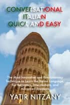 Conversational Italian Quick and Easy - The Most Innovative and Revolutionary Technique to Learn the Italian Language. For Beginners, Intermediate, and Advanced Speakers. ebook by Yatir Nitzany