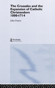 The Crusades and the Expansion of Catholic Christendom, 1000-1714 ebook by France, John
