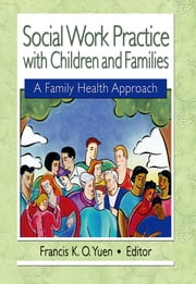 Social Work Practice with Children and Families - A Family Health Approach ebook by Francis K. O. Yuen