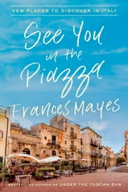See You in the Piazza - New Places to Discover in Italy ebook by Frances Mayes