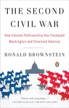 The Second Civil War - How Extreme Partisanship Has Paralyzed Washington and Polarized America ebook by Ronald Brownstein