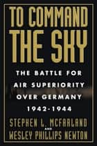To Command the Sky - The Battle for Air Superiority Over Germany, 1942-1944 ebook by Stephen L. McFarland, Wesley Phillips Newton