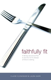 Faithfully Fit - A 40-Day Devotional Plan to End the Yo-Yo Lifestyle of Chronic Dieting ebook by Claire Cloninger