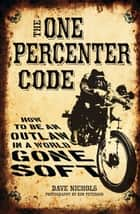 The One Percenter Code: How to Be an Outlaw in a World Gone Soft ebook by Dave Nichols,Kim Peterson