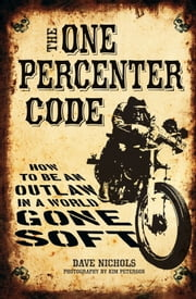 The One Percenter Code: How to Be an Outlaw in a World Gone Soft - How to Be an Outlaw in a World Gone Soft ebook by Dave Nichols,Kim Peterson