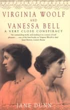 Virginia Woolf And Vanessa Bell - A Very Close Conspiracy ebook by Jane Dunn