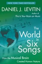 The World in Six Songs - How the Musical Brain Created Human Nature ebook by Daniel J. Levitin