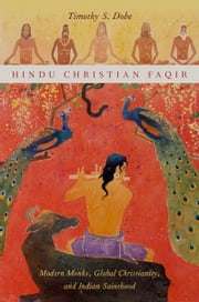 Hindu Christian Faqir: Modern Monks, Global Christianity, and Indian Sainthood ebook by Timothy S. Dobe
