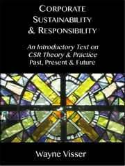 Corporate Sustainability & Responsibility - An Introductory Text on CSR Theory & Practice - Past, Present & Future ebook by Wayne Visser